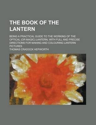 The Book of the Lantern; Being a Practical Guide to the Working of the Optical (or Magic) Lantern, with Full and Precise Directions for Making and Colouring Lantern Pictures