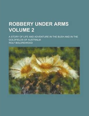 Robbery Under Arms; A Story of Life and Adventure in the Bush and in the Goldfields of Australia Volume 2