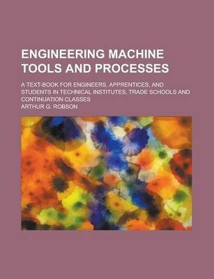 Engineering Machine Tools and Processes; A Text-Book for Engineers, Apprentices, and Students in Technical Institutes, Trade Schools and Continuation Classes