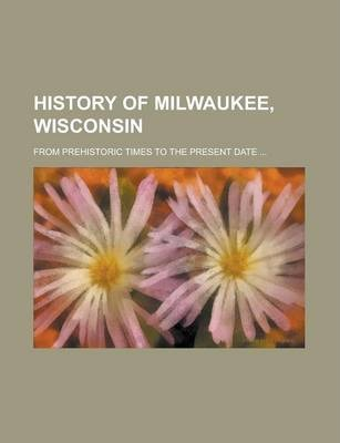 History of Milwaukee, Wisconsin; From Prehistoric Times to the Present Date ...