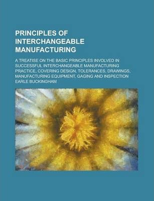 Principles of Interchangeable Manufacturing; A Treatise on the Basic Principles Involved in Successful Interchangeable Manufacturing Practice, Covering Design, Tolerances, Drawings, Manufacturing Equipment, Gaging and Inspection