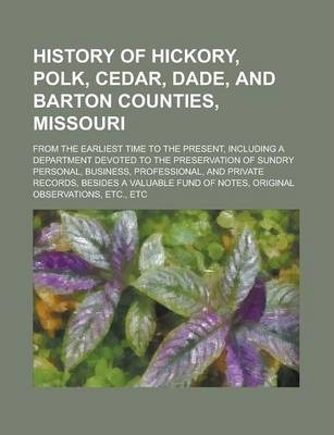 History of Hickory, Polk, Cedar, Dade, and Barton Counties, Missouri; From the Earliest Time to the Present, Including a Department Devoted to the Preservation of Sundry Personal, Business, Professional, and Private Records, Besides a