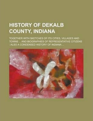 History of Dekalb County, Indiana; Together with Sketches of Its Cities, Villages and Towns ... and Biographies of Representative Citizens