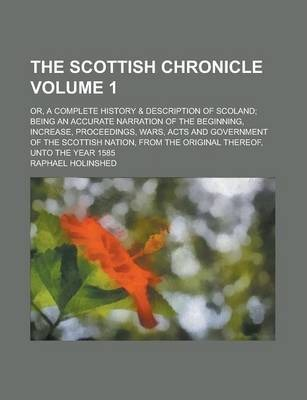 The Scottish Chronicle; Or, a Complete History & Description of Scoland; Being an Accurate Narration of the Beginning, Increase, Proceedings, Wars, Acts and Government of the Scottish Nation, from the Original Thereof, Unto the Volume 1