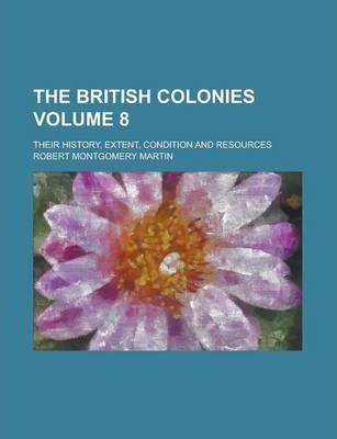 The British Colonies; Their History, Extent, Condition and Resources Volume 8