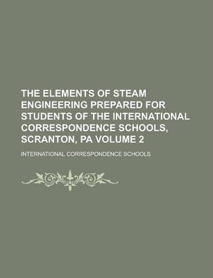 The Elements of Steam Engineering Prepared for Students of the International Correspondence Schools, Scranton, Pa Volume 2