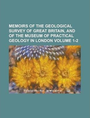 Memoirs of the Geological Survey of Great Britain, and of the Museum of Practical Geology in London Volume 1-2