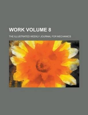 Work; The Illustrated Weekly Journal for Mechanics Volume 8