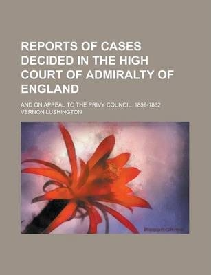 Reports of Cases Decided in the High Court of Admiralty of England; And on Appeal to the Privy Council. 1859-1862