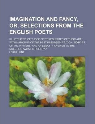 Imagination and Fancy, Or, Selections from the English Poets; Illustrative of Those First Requisites of Their Art