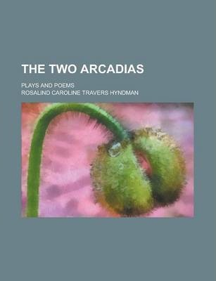 The Two Arcadias; Plays and Poems