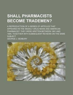 Shall Pharmacists Become Trademen?; A Reproduction of a Series of Articles That Appeared in the Weekly Drug News and American Pharmacist. They Were Written Between 1881 and 1885, Together with Subsequent Reviews on the Same Subject
