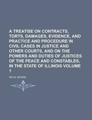 A Treatise on Contracts, Torts, Damages, Evidence, and Practice and Procedure in Civil Cases in Justice and Other Courts, and on the Powers and Duties of Justices of the Peace and Constables, in the State of Illinois Volume 1