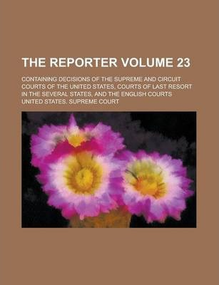 The Reporter; Containing Decisions of the Supreme and Circuit Courts of the United States, Courts of Last Resort in the Several States, and the English Courts Volume 23