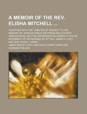 A Memoir of the REV. Elisha Mitchell; Together with the Tributes of Respect to His Memory, by Various Public Meetings and Literary Associations, and the Addresses Delivered at the Re-Interment of His Remains, by Rt. REV. James H. Otey