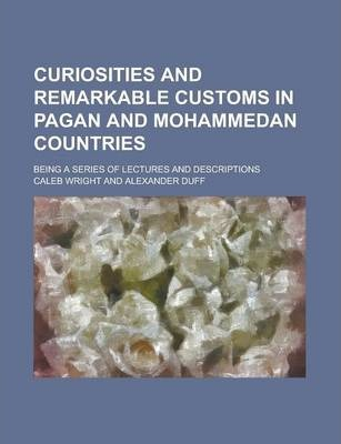 Curiosities and Remarkable Customs in Pagan and Mohammedan Countries; Being a Series of Lectures and Descriptions