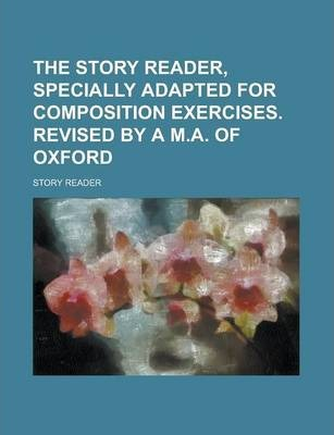 The Story Reader, Specially Adapted for Composition Exercises. Revised by A M.A. of Oxford