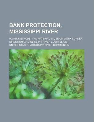 Bank Protection, Mississippi River; Plant, Methods, and Material in Use on Works Under Direction of Mississippi River Commission