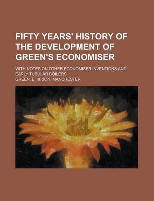 Fifty Years' History of the Development of Green's Economiser; With Notes on Other Economiser Inventions and Early Tubular Boilers