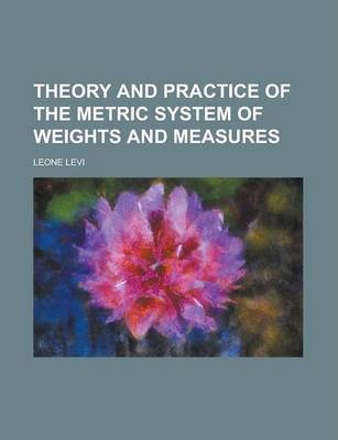 Theory and Practice of the Metric System of Weights and Measures