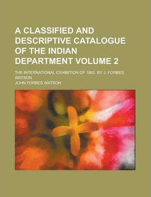A Classified and Descriptive Catalogue of the Indian Department; The International Exhibition of 1862. by J. Forbes Watson Volume 2