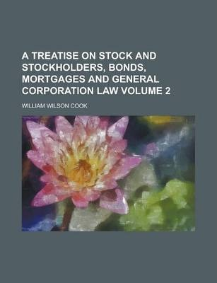A Treatise on Stock and Stockholders, Bonds, Mortgages and General Corporation Law Volume 2