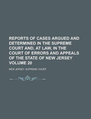 Reports of Cases Argued and Determined in the Supreme Court And, at Law, in the Court of Errors and Appeals of the State of New Jersey Volume 20