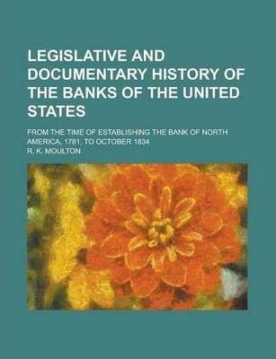 Legislative and Documentary History of the Banks of the United States; From the Time of Establishing the Bank of North America, 1781, to October 1834
