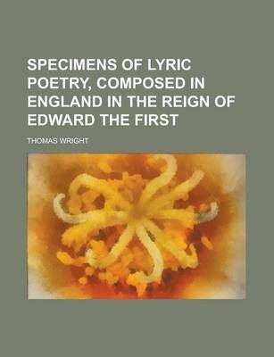 Specimens of Lyric Poetry, Composed in England in the Reign of Edward the First