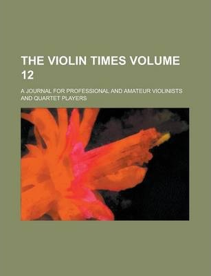 The Violin Times; A Journal for Professional and Amateur Violinists and Quartet Players Volume 12