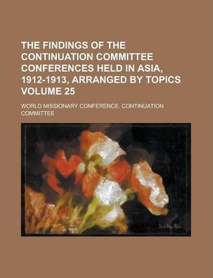 The Findings of the Continuation Committee Conferences Held in Asia, 1912-1913, Arranged by Topics Volume 25