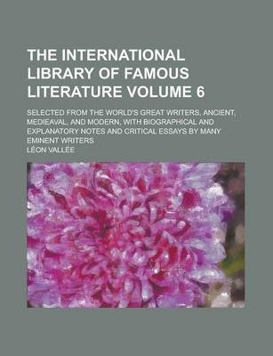 The International Library of Famous Literature; Selected from the World's Great Writers, Ancient, Medieaval, and Modern, with Biographical and Explanatory Notes and Critical Essays by Many Eminent Writers Volume 6
