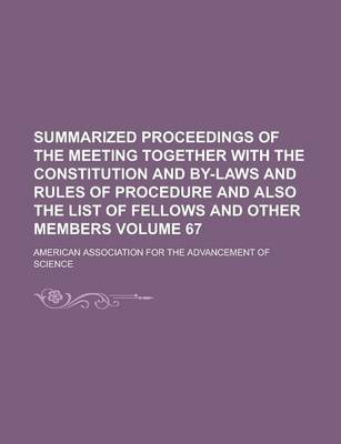 Summarized Proceedings of the Meeting Together with the Constitution and By-Laws and Rules of Procedure and Also the List of Fellows and Other Members Volume 67