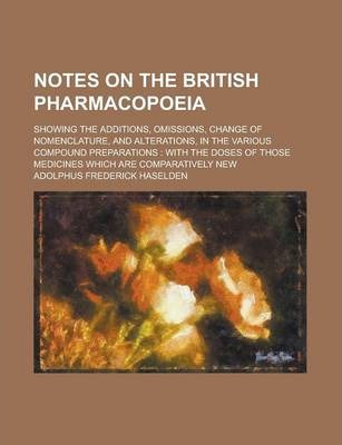 Notes on the British Pharmacopoeia; Showing the Additions, Omissions, Change of Nomenclature, and Alterations, in the Various Compound Preparations