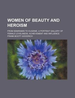 Women of Beauty and Heroism; From Semiramis to Eugenie, a Portrait Gallery of Female Loveliness, Achievement and Influence