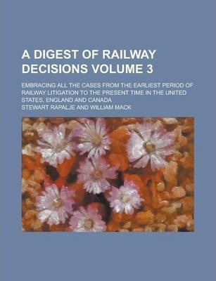 A Digest of Railway Decisions; Embracing All the Cases from the Earliest Period of Railway Litigation to the Present Time in the United States, England and Canada Volume 3