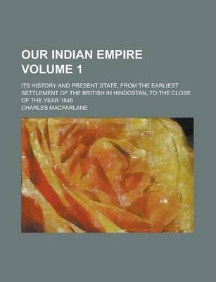 Our Indian Empire; Its History and Present State, from the Earliest Settlement of the British in Hindostan, to the Close of the Year 1846 Volume 1