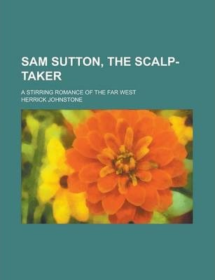 Sam Sutton, the Scalp-Taker; A Stirring Romance of the Far West