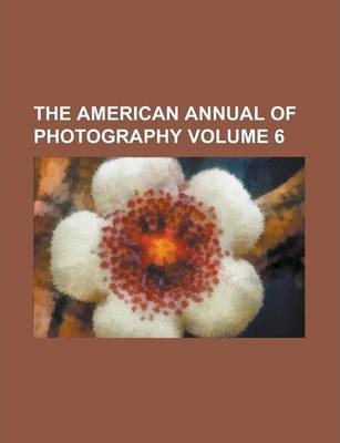 The American Annual of Photography Volume 6