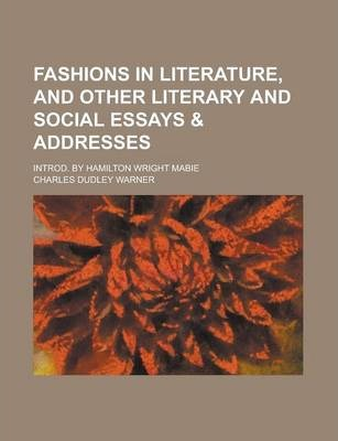 Fashions in Literature, and Other Literary and Social Essays & Addresses; Introd. by Hamilton Wright Mabie
