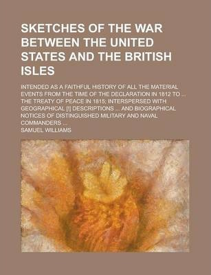 Sketches of the War Between the United States and the British Isles; Intended as a Faithful History of All the Material Events from the Time of the Declaration in 1812 to ... the Treaty of Peace in 1815; Interspersed with Geographical [!]