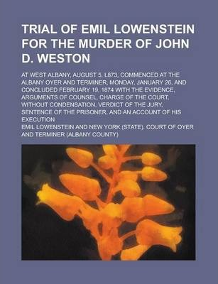 Trial of Emil Lowenstein for the Murder of John D. Weston; At West Albany, August 5, L873, Commenced at the Albany Oyer and Terminer, Monday, January 26, and Concluded February 19, 1874 with the Evidence, Arguments of Counsel, Charge of