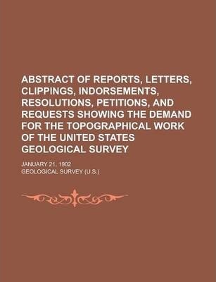 Abstract of Reports, Letters, Clippings, Indorsements, Resolutions, Petitions, and Requests Showing the Demand for the Topographical Work of the United States Geological Survey; January 21, 1902