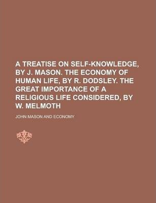 A Treatise on Self-Knowledge, by J. Mason. the Economy of Human Life, by R. Dodsley. the Great Importance of a Religious Life Considered, by W. Melmoth