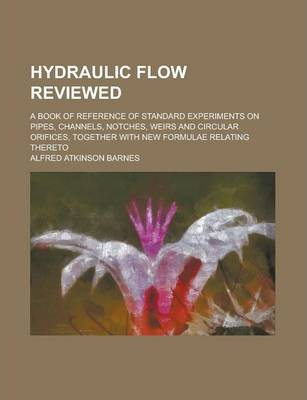 Hydraulic Flow Reviewed; A Book of Reference of Standard Experiments on Pipes, Channels, Notches, Weirs and Circular Orifices, Together with New Formulae Relating Thereto