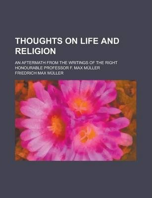 Thoughts on Life and Religion; An Aftermath from the Writings of the Right Honourable Professor F. Max Muller