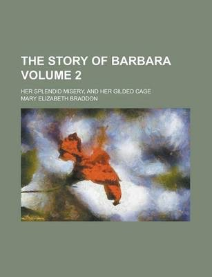 The Story of Barbara; Her Splendid Misery, and Her Gilded Cage Volume 2