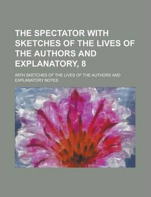 The Spectator with Sketches of the Lives of the Authors and Explanatory, 8; With Sketches of the Lives of the Authors and Explanatory Notes
