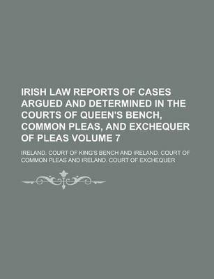 Irish Law Reports of Cases Argued and Determined in the Courts of Queen's Bench, Common Pleas, and Exchequer of Pleas Volume 7