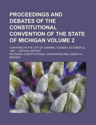 Proceedings and Debates of the Constitutional Convention of the State of Michigan; Convened in the City of Lansing, Tuesday, October 22, 1907 ... Official Report Volume 2